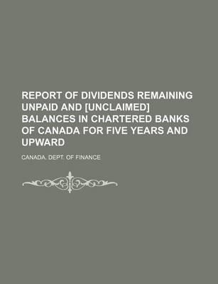 Report of Dividends Remaining Unpaid and [Unclaimed] Balances in Chartered Banks of Canada for Five Years and Upward