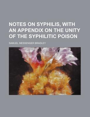 Notes on Syphilis, with an Appendix on the Unity of the Syphilitic Poison