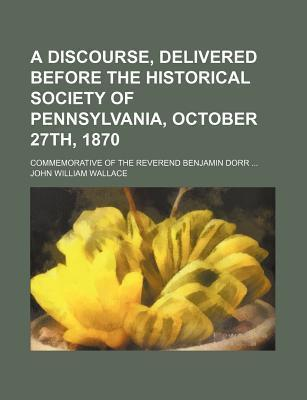 A Discourse, Delivered Before the Historical Society of Pennsylvania, October 27th, 1870; Commemorative of the Reverend Benjamin Dorr