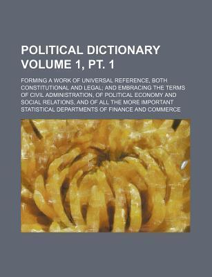 Political Dictionary; Forming a Work of Universal Reference, Both Constitutional and Legal and Embracing the Terms of Civil Administration, of Politic