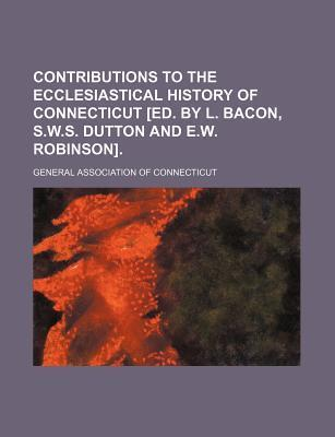 Contributions to the Ecclesiastical History of Connecticut [Ed. by L. Bacon, S.W.S. Dutton and E.W. Robinson]
