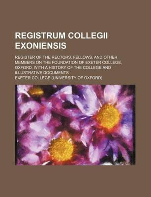 Registrum Collegii Exoniensis; Register of the Rectors, Fellows, and Other Members on the Foundation of Exeter College, Oxford. with a History of the College and Illustrative Documents