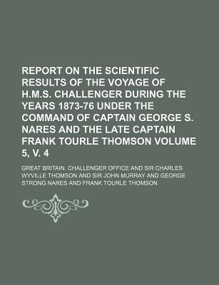 Report on the Scientific Results of the Voyage of H.M.S. Challenger During the Years 1873-76 Under the Command of Captain George S. Nares and the Late Captain Frank Tourle Thomson Volume 5, V. 4