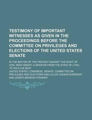 Testimony of Important Witnesses as Given in the Proceedings Before the Committee on Privileges and Elections of the United States Senate; In the Matter of the Protest Against the Right of Hon. Reed Smoot, a Senator from the State of