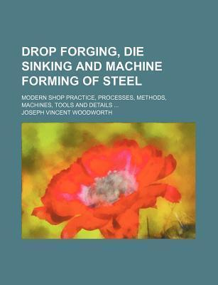 Drop Forging, Die Sinking and Machine Forming of Steel; Modern Shop Practice, Processes, Methods, Machines, Tools and Details