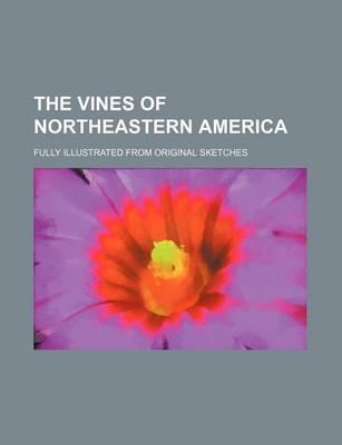 The Vines of Northeastern America; Fully Illustrated from Original Sketches