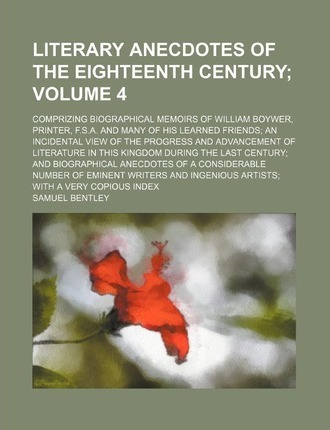 Literary Anecdotes of the Eighteenth Century; Comprizing Biographical Memoirs of William Boywer, Printer, F.S.A. and Many of His Learned Friends an in