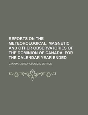 Reports on the Meteorological, Magnetic and Other Observatories of the Dominion of Canada, for the Calendar Year Ended