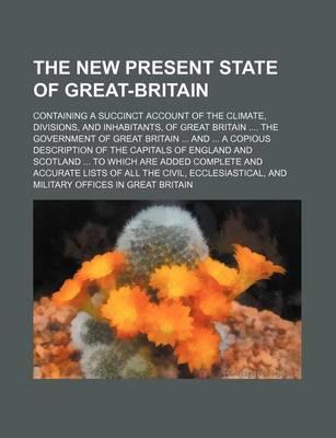 The New Present State of Great-Britain; Containing a Succinct Account of the Climate, Divisions, and Inhabitants, of Great Britain the Government of G