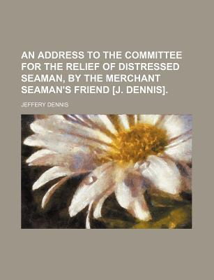An Address to the Committee for the Relief of Distressed Seaman, by the Merchant Seaman's Friend [J. Dennis]