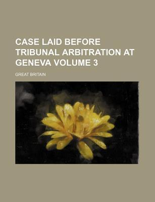 Case Laid Before Tribunal Arbitration at Geneva Volume 3