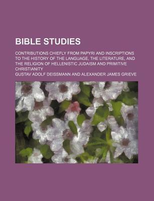 Bible Studies; Contributions Chiefly from Papyri and Inscriptions to the History of the Language, the Literature, and the Religion of Hellenistic Judaism and Primitive Christianity