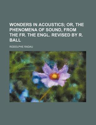 Wonders in Acoustics; Or, the Phenomena of Sound, from the Fr. the Engl. Revised by R. Ball