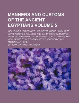 Manners and Customs of the Ancient Egyptians; Including Their Private Life, Government, Laws, Arts, Manufactures, Religion, and Early History Derived from a Comparison of the Paintings, Sculptures, and Monuments Still Existing, Volume 5