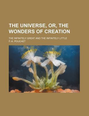 The Universe, Or, the Wonders of Creation; The Infinitely Great and the Infinitely Little
