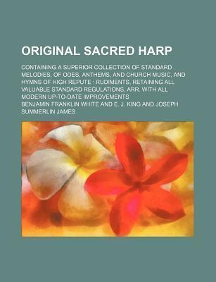 Original Sacred Harp; Containing a Superior Collection of Standard Melodies, of Odes, Anthems, and Church Music, and Hymns of High Repute Rudiments, Retaining All Valuable Standard Regulations, Arr. with All Modern Up-To-Date Improvements