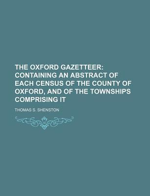 The Oxford Gazetteer; Containing an Abstract of Each Census of the County of Oxford, and of the Townships Comprising It
