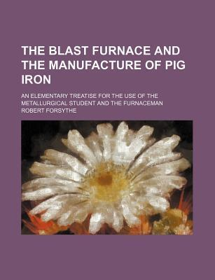 The Blast Furnace and the Manufacture of Pig Iron; An Elementary Treatise for the Use of the Metallurgical Student and the Furnaceman