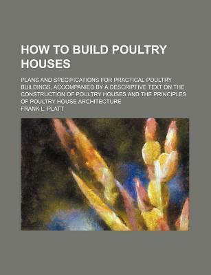 How to Build Poultry Houses; Plans and Specifications for Practical Poultry Buildings, Accompanied by a Descriptive Text on the Construction of Poultry Houses and the Principles of Poultry House Architecture
