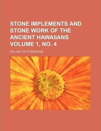 Stone Implements and Stone Work of the Ancient Hawaiians Volume 1, No. 4