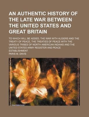 An Authentic History of the Late War Between the United States and Great Britain; To Which Will Be Added, the War with Algiers and the Treaty of Peace, the Treaties of Peace with the Various Tribes of North American Indians and the United