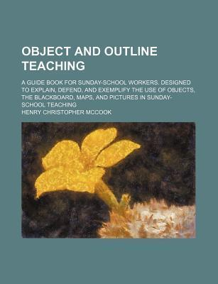 Object and Outline Teaching; A Guide Book for Sunday-School Workers. Designed to Explain, Defend, and Exemplify the Use of Objects, the Blackboard, Maps, and Pictures in Sunday-School Teaching