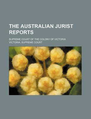 The Australian Jurist Reports; Supreme Court of the Colony of Victoria