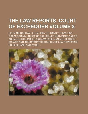 The Law Reports. Court of Exchequer; From Michaelmas Term, 1865, to Trinity Term, 1875 Volume 8