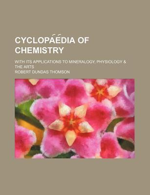 Cyclopa E Dia of Chemistry; With Its Applications to Mineralogy, Physiology & the Arts