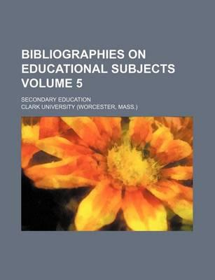 Bibliographies on Educational Subjects; Secondary Education Volume 5