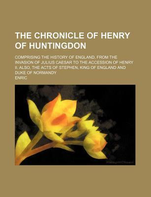 The Chronicle of Henry of Huntingdon; Comprising the History of England, from the Invasion of Julius Caesar to the Accession of Henry II. Also, the AC