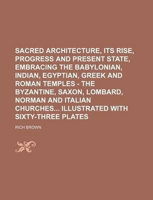 Sacred Architecture, Its Rise, Progress and Present State, Embracing the Babylonian, Indian, Egyptian, Greek and Roman Temples - The Byzantine, Saxon, Lombard, Norman and Italian Churches Illustrated with Sixty-Three Plates