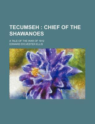 Tecumseh; Chief of the Shawanoes. a Tale of the War of 1812