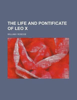 The Life and Pontificate of Leo X