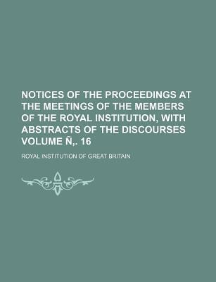 Notices of the Proceedings at the Meetings of the Members of the Royal Institution, with Abstracts of the Discourses Volume N . 16