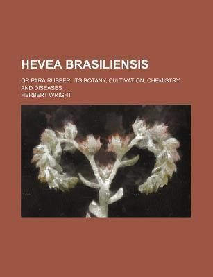Hevea Brasiliensis; Or Para Rubber, Its Botany, Cultivation, Chemistry and Diseases