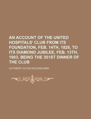 An Account of the United Hospitals' Club from Its Foundation, Feb. 14th, 1828, to Its Diamond Jubilee, Feb. 13th, 1903, Being the 301st Dinner of the Club