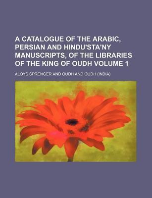 A Catalogue of the Arabic, Persian and Hindu'sta'ny Manuscripts, of the Libraries of the King of Oudh Volume 1