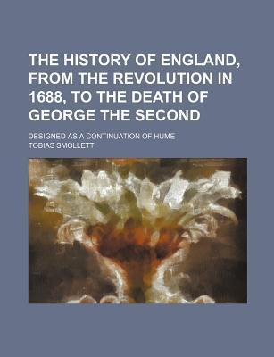 The History of England, from the Revolution in 1688, to the Death of George the Second; Designed as a Continuation of Hume