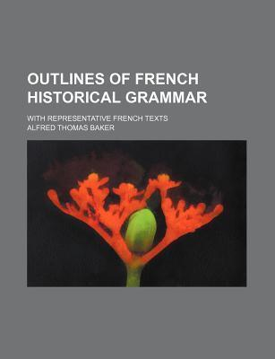 Outlines of French Historical Grammar; With Representative French Texts