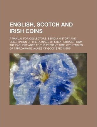 English, Scotch and Irish Coins; A Manual for Collectors Being a History and Description of the Coinage of Great Britain, from the Earliest Ages to Th