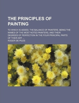 The Principles of Painting; To Which Is Added, the Balance of Painters. Being the Names of the Most Noted Painters, and Their Degrees of Perfection in