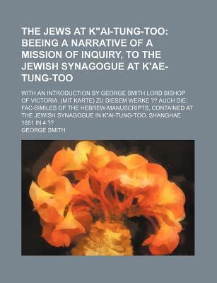"""The Jews at K""""ai-Tung-Too; Beeing a Narrative of a Mission of Inquiry, to the Jewish Synagogue at K'Ae-Tung-Too. with an Introduction by George Smith Lord Bishop of Victoria. (Mit Karte) Zu Diesem Werke Auch Die Fac-Similes of the"""