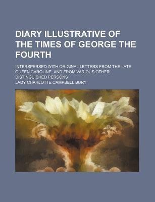 Diary Illustrative of the Times of George the Fourth; Interspersed with Original Letters from the Late Queen Caroline, and from Various Other Distinguished Persons
