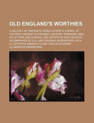 An Old England's Worthies; A Gallery of Portraits from Authentic Copies, of the Most Eminent Statesmen, Lawyers, Warriors, Men of Letters and Science