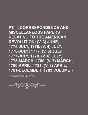 PT. II. Correspondence and Miscellaneous Papers Relating to the American Revolution; (V. 3) June, 1775-July, 1776. (V. 4) July, 1776-July] 1777. (V. 5) July, 1777-July, 1778. (V. 6) July, 1778-March, 1780. (V. 7) March, Volume 7