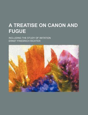 A Treatise on Canon and Fugue; Including the Study of Imitation