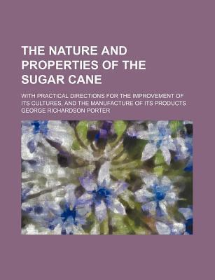 The Nature and Properties of the Sugar Cane; With Practical Directions for the Improvement of Its Cultures, and the Manufacture of Its Products