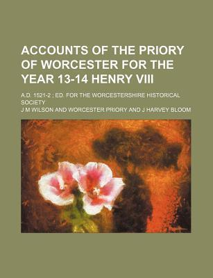 Accounts of the Priory of Worcester for the Year 13-14 Henry VIII; A.D. 1521-2 Ed. for the Worcestershire Historical Society
