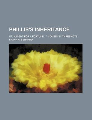 Phillis's Inheritance; Or, a Fight for a Fortune a Comedy in Three Acts